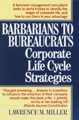 Barbarians to Bureaucrats Corporate Life Cycle Strategies By Miller, Lawrence M.